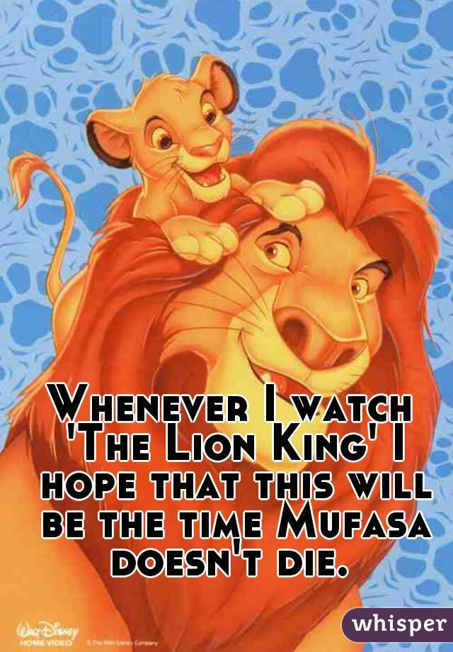 Whenever I watch 'The Lion King' I hope that this will be the time Mufasa doesn't die.