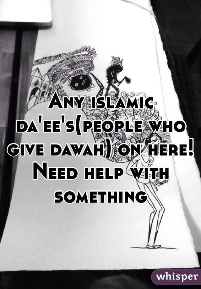 Any islamic da'ee's(people who give dawah) on here! Need help with something
