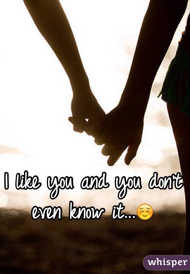 I like you and you don't even know it...☺️