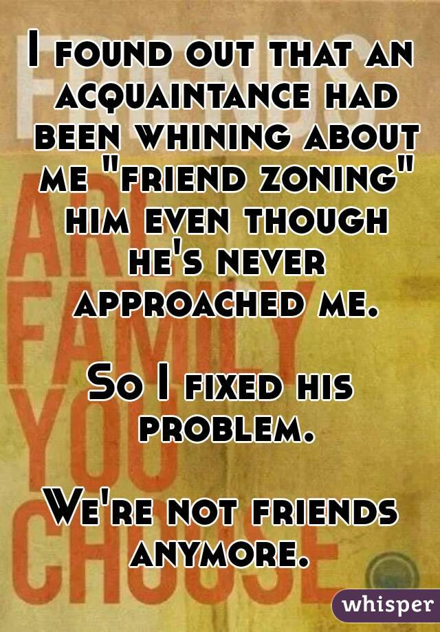 """I found out that an acquaintance had been whining about me """"friend zoning"""" him even though he's never approached me.  So I fixed his problem.  We're not friends anymore."""