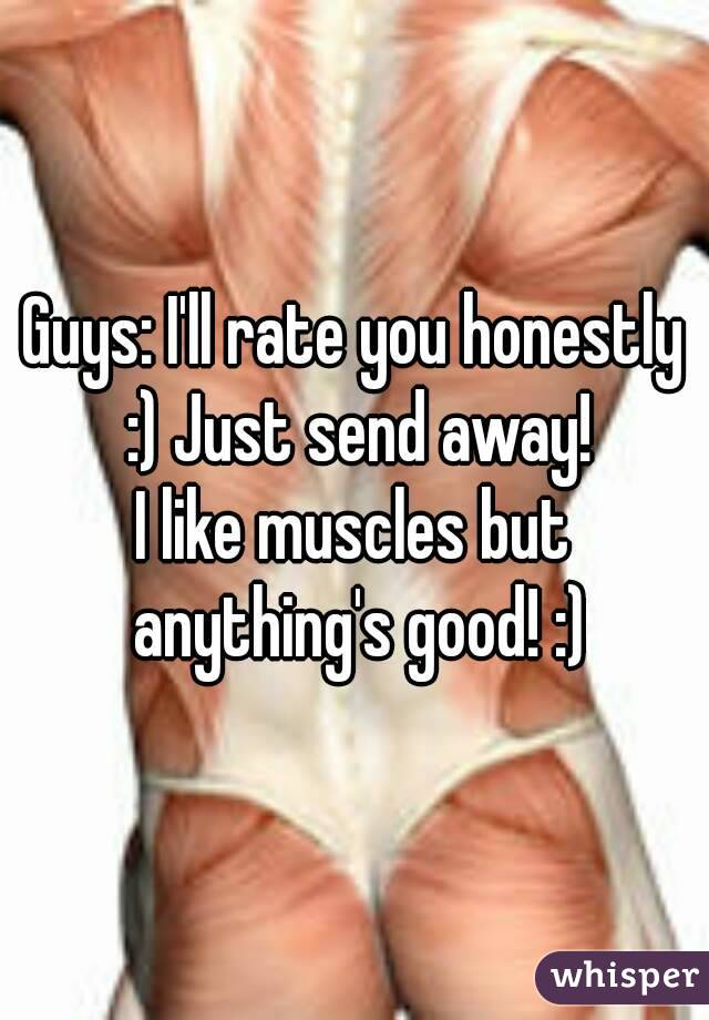 Guys: I'll rate you honestly :) Just send away! I like muscles but anything's good! :)