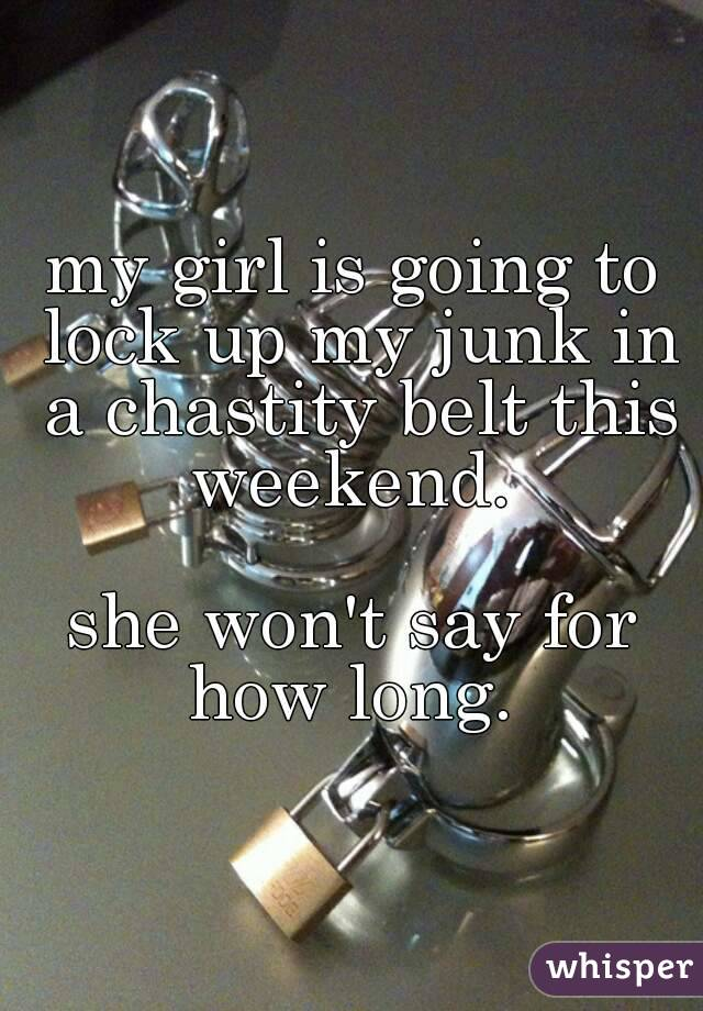 my girl is going to lock up my junk in a chastity belt this weekend.   she won't say for how long.