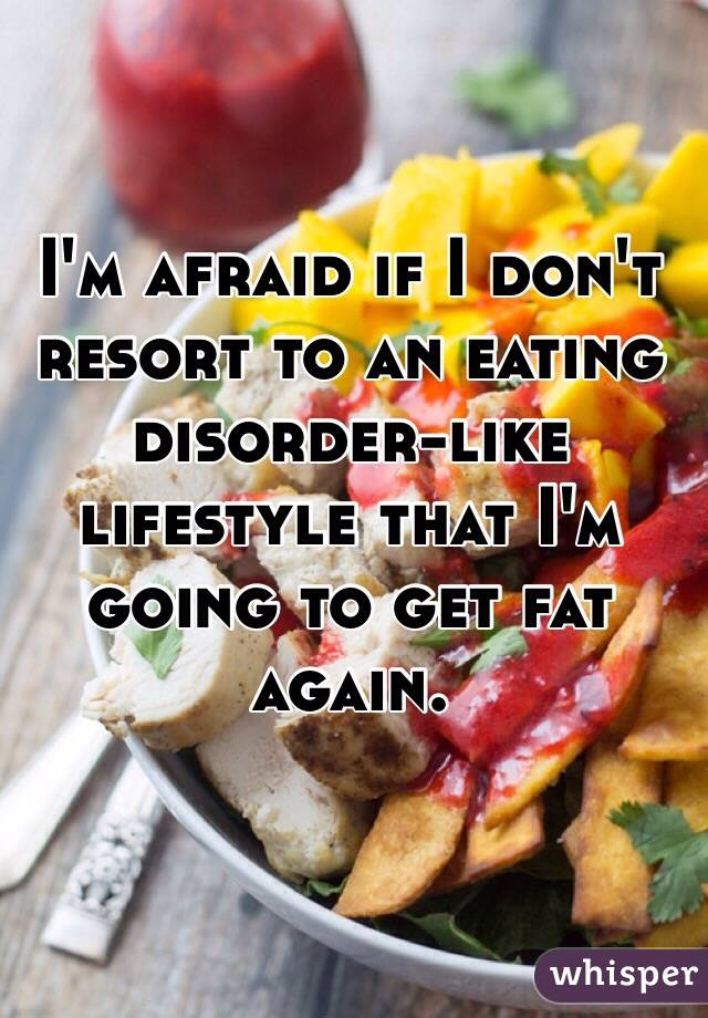 I'm afraid if I don't resort to an eating disorder-like lifestyle that I'm going to get fat again.