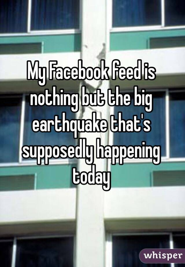My Facebook feed is nothing but the big earthquake that's supposedly happening today