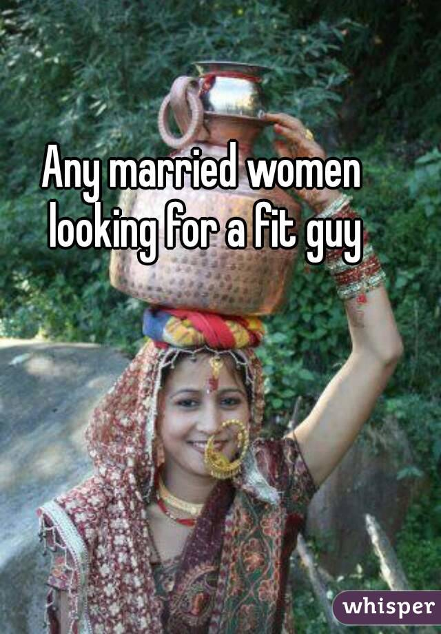 Any married women looking for a fit guy