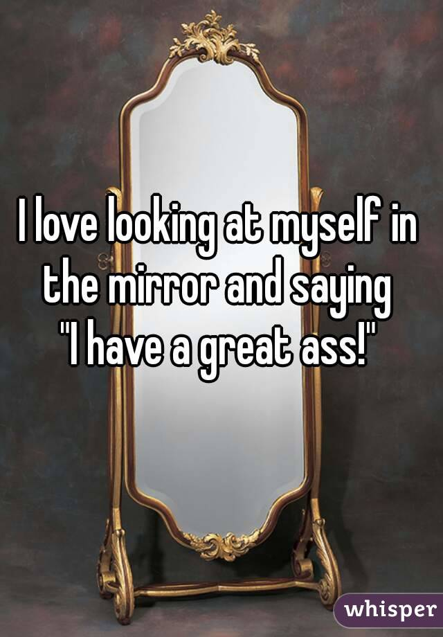"""I love looking at myself in the mirror and saying  """"I have a great ass!"""""""