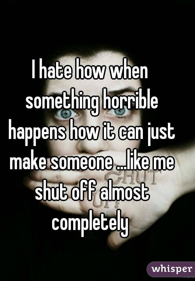 I hate how when something horrible happens how it can just make someone ...like me shut off almost completely