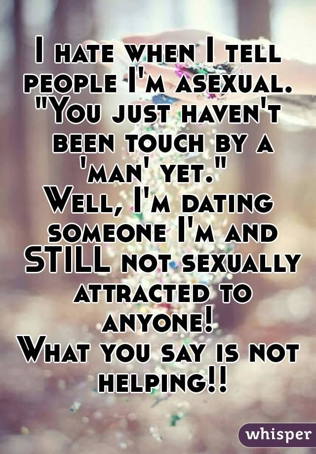 """I hate when I tell people I'm asexual.  """"You just haven't been touch by a 'man' yet.""""   Well, I'm dating someone I'm and STILL not sexually attracted to anyone!  What you say is not helping!!"""