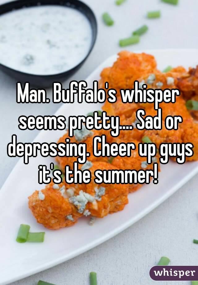 Man. Buffalo's whisper seems pretty.... Sad or depressing. Cheer up guys it's the summer!