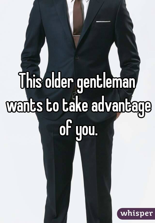 This older gentleman wants to take advantage of you.