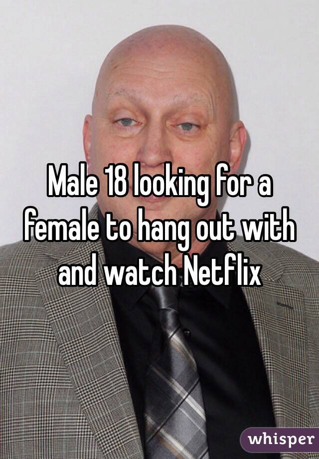 Male 18 looking for a female to hang out with and watch Netflix