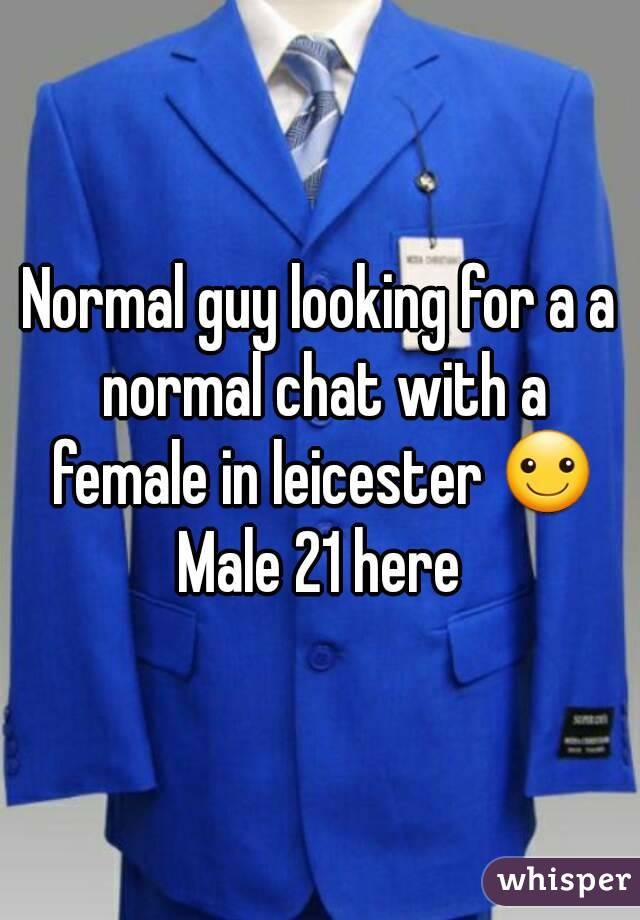 Normal guy looking for a a normal chat with a female in leicester ☺ Male 21 here