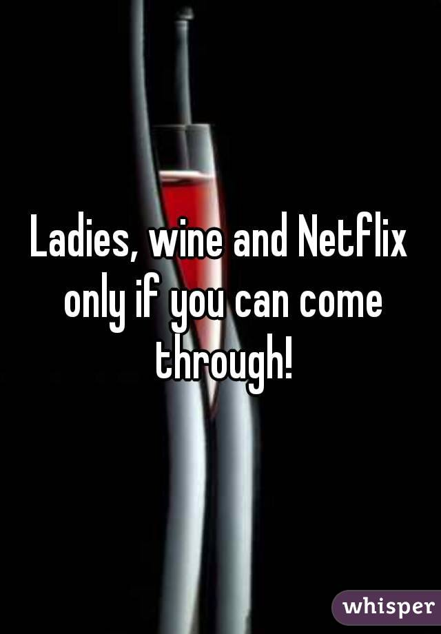 Ladies, wine and Netflix only if you can come through!