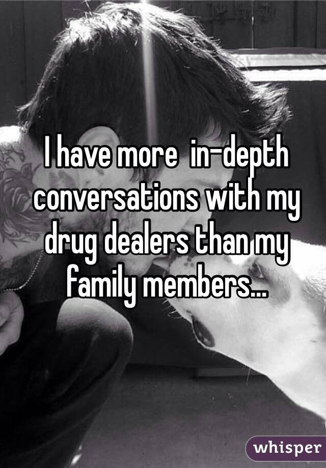 I have more  in-depth conversations with my drug dealers than my family members...