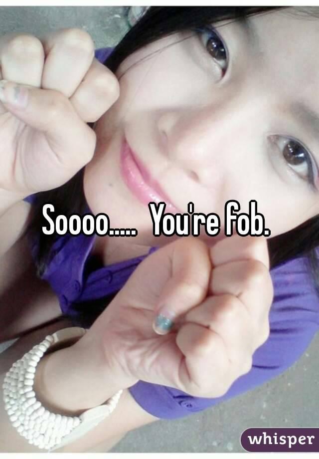 Soooo.....  You're fob.