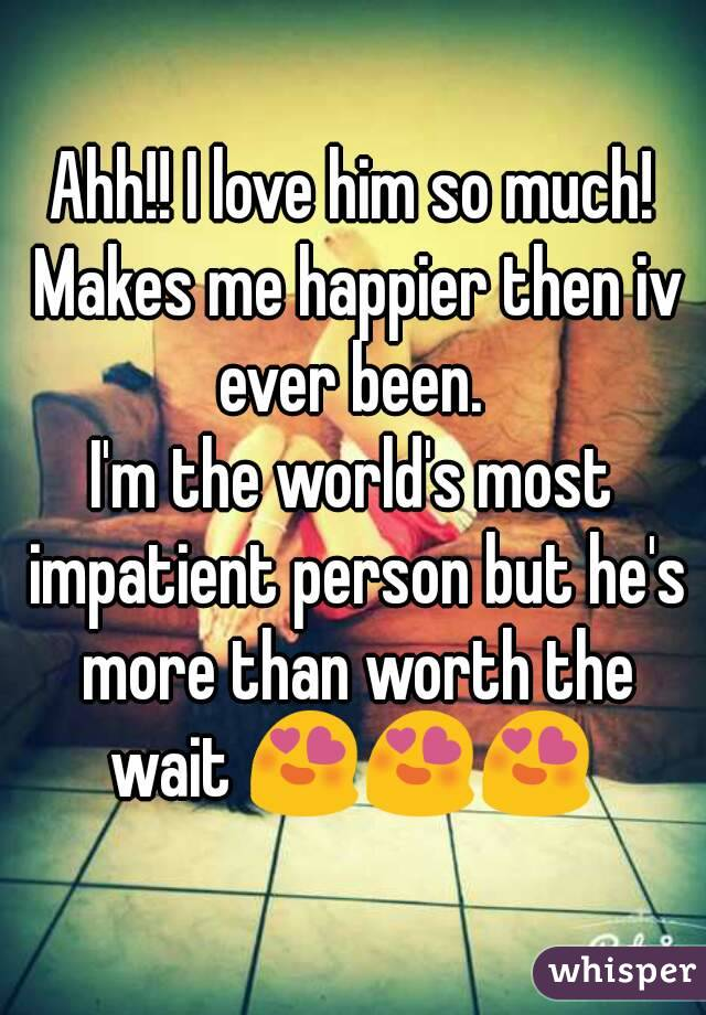 Ahh!! I love him so much! Makes me happier then iv ever been.  I'm the world's most impatient person but he's more than worth the wait 😍😍😍
