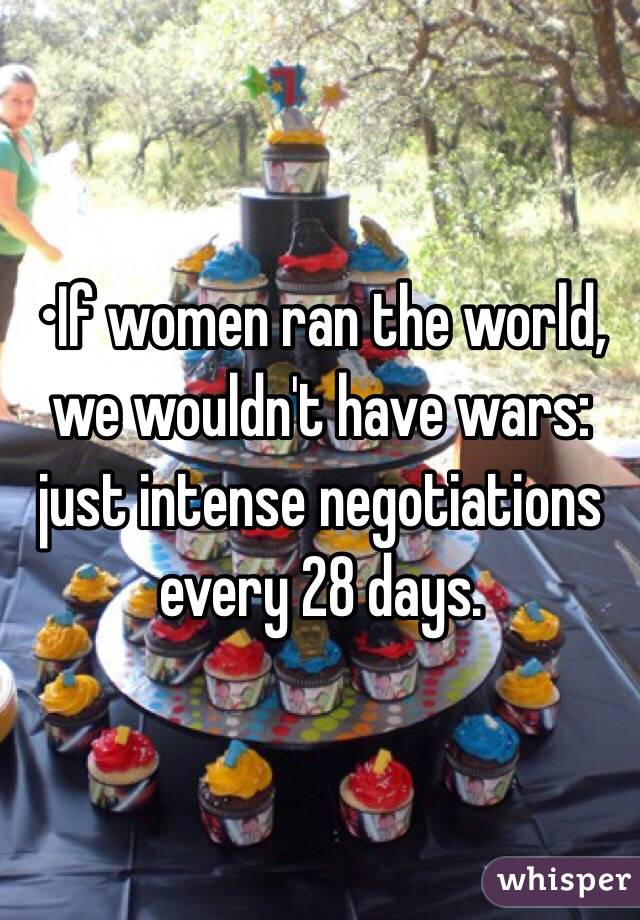 •If women ran the world, we wouldn't have wars: just intense negotiations every 28 days.