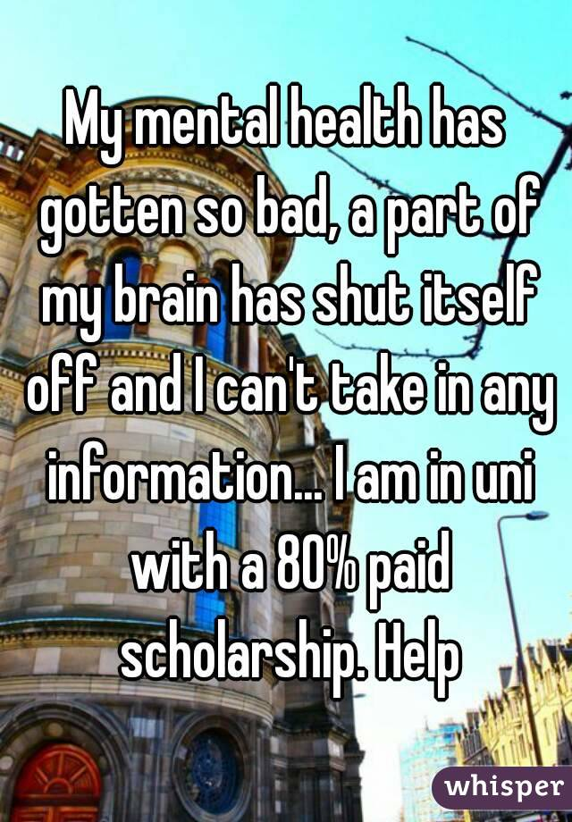 My mental health has gotten so bad, a part of my brain has shut itself off and I can't take in any information... I am in uni with a 80% paid scholarship. Help