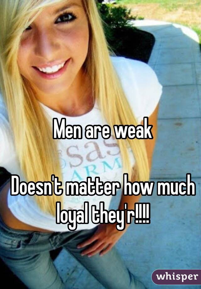 Men are weak  Doesn't matter how much loyal they'r!!!!