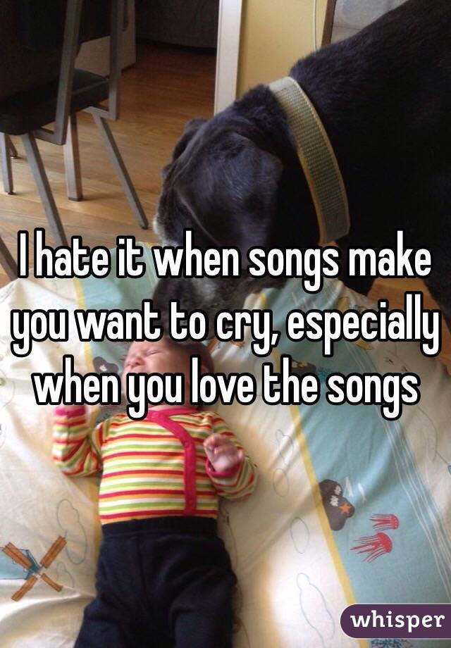 I hate it when songs make you want to cry, especially when you love the songs