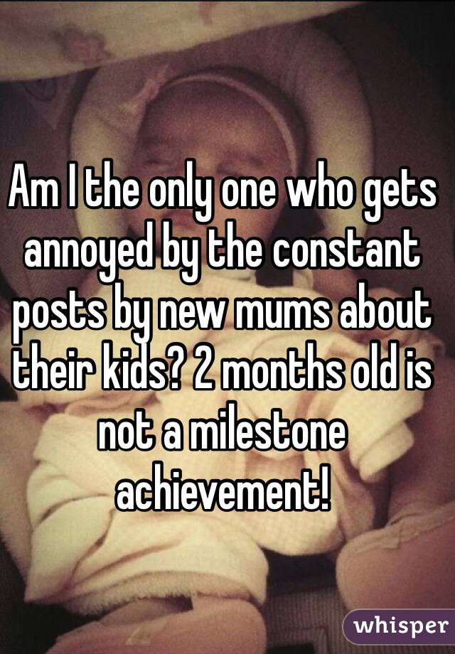 Am I the only one who gets annoyed by the constant posts by new mums about their kids? 2 months old is not a milestone achievement!