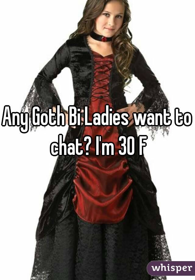 Any Goth Bi Ladies want to chat? I'm 30 F