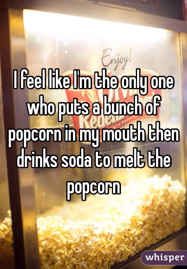 I feel like I'm the only one who puts a bunch of popcorn in my mouth then drinks soda to melt the popcorn