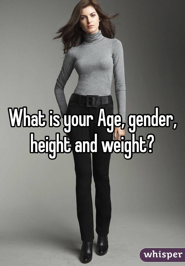 What is your Age, gender, height and weight?