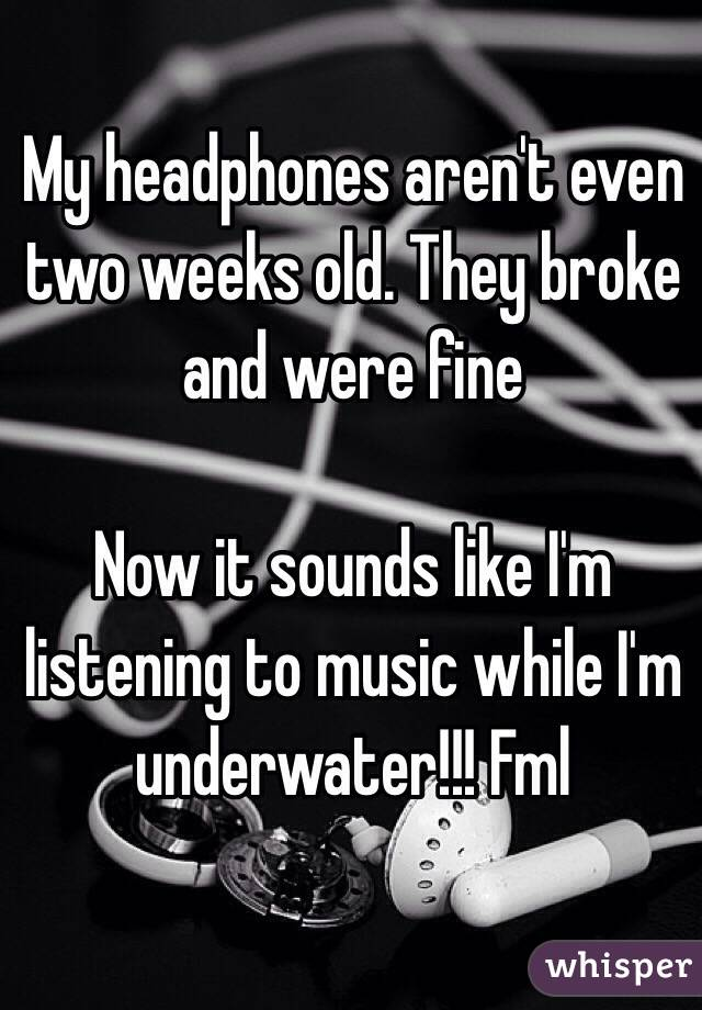 My headphones aren't even two weeks old. They broke and were fine    Now it sounds like I'm listening to music while I'm underwater!!! Fml