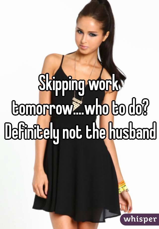 Skipping work tomorrow....who to do? Definitely not the husband