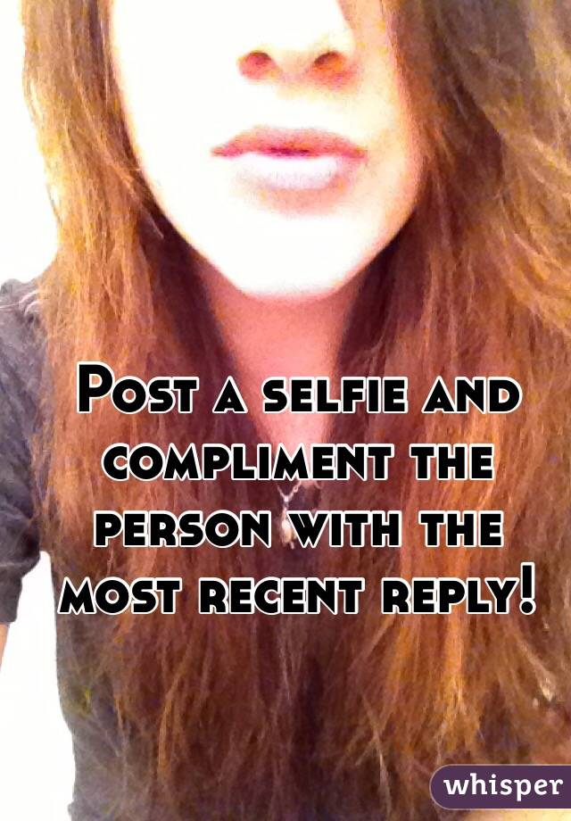 Post a selfie and compliment the person with the most recent reply!