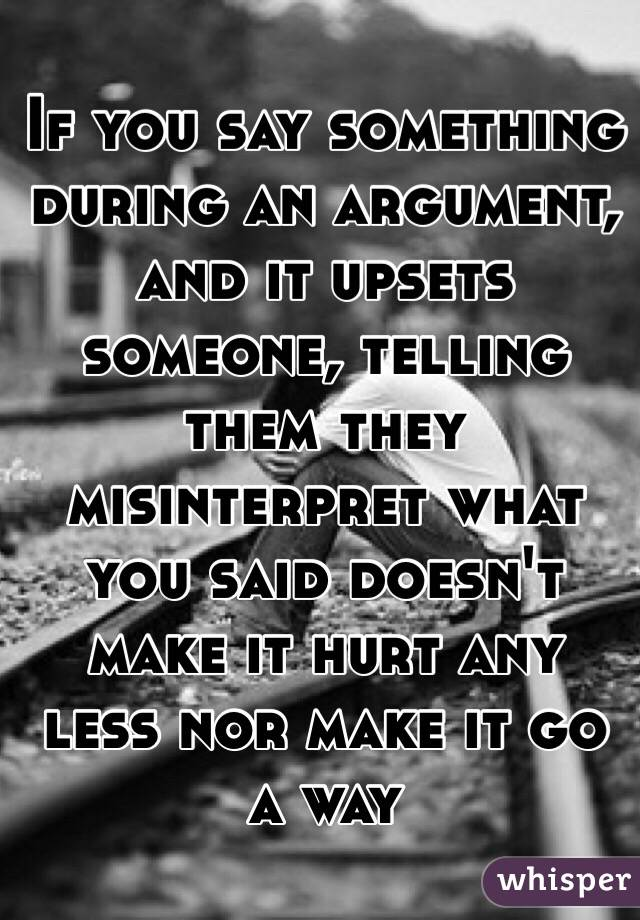 If you say something during an argument, and it upsets someone, telling them they misinterpret what you said doesn't make it hurt any less nor make it go a way