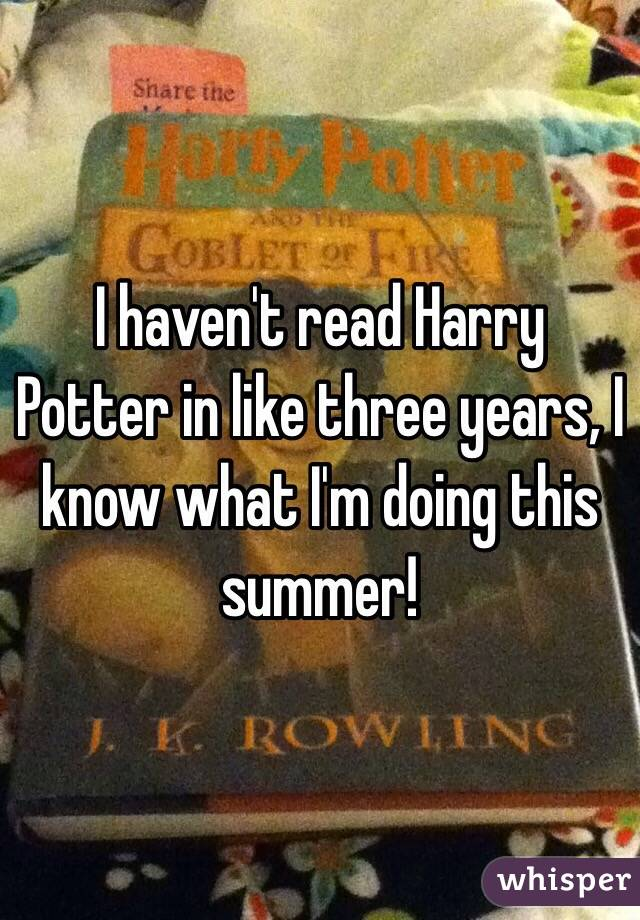 I haven't read Harry Potter in like three years, I know what I'm doing this summer!