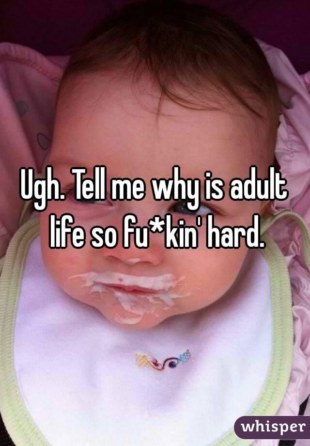 Ugh. Tell me why is adult life so fu*kin' hard.
