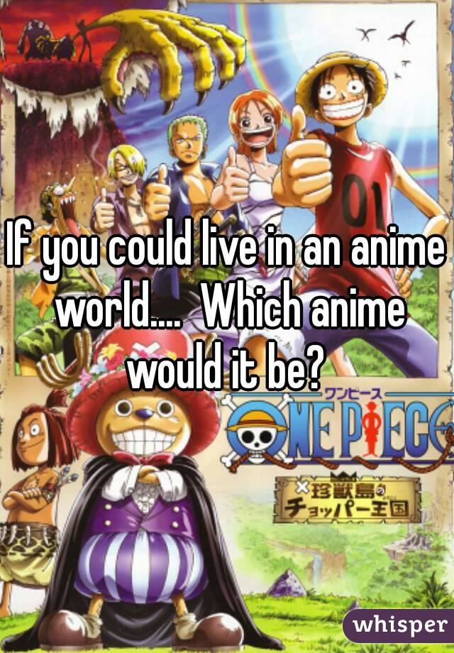 If you could live in an anime world....  Which anime would it be?