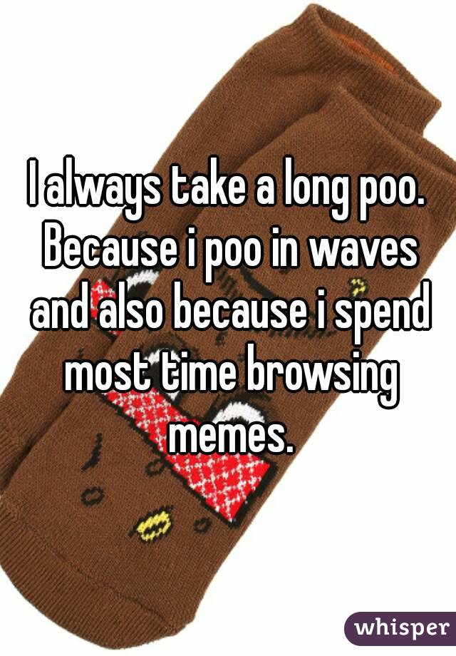I always take a long poo. Because i poo in waves and also because i spend most time browsing memes.