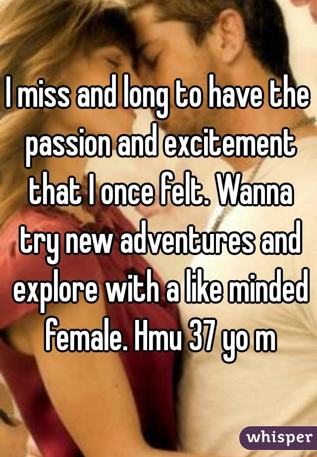 I miss and long to have the passion and excitement that I once felt. Wanna try new adventures and explore with a like minded female. Hmu 37 yo m