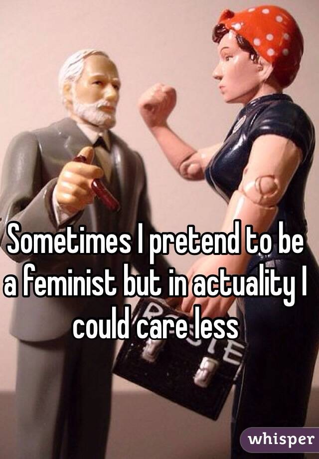 Sometimes I pretend to be a feminist but in actuality I could care less