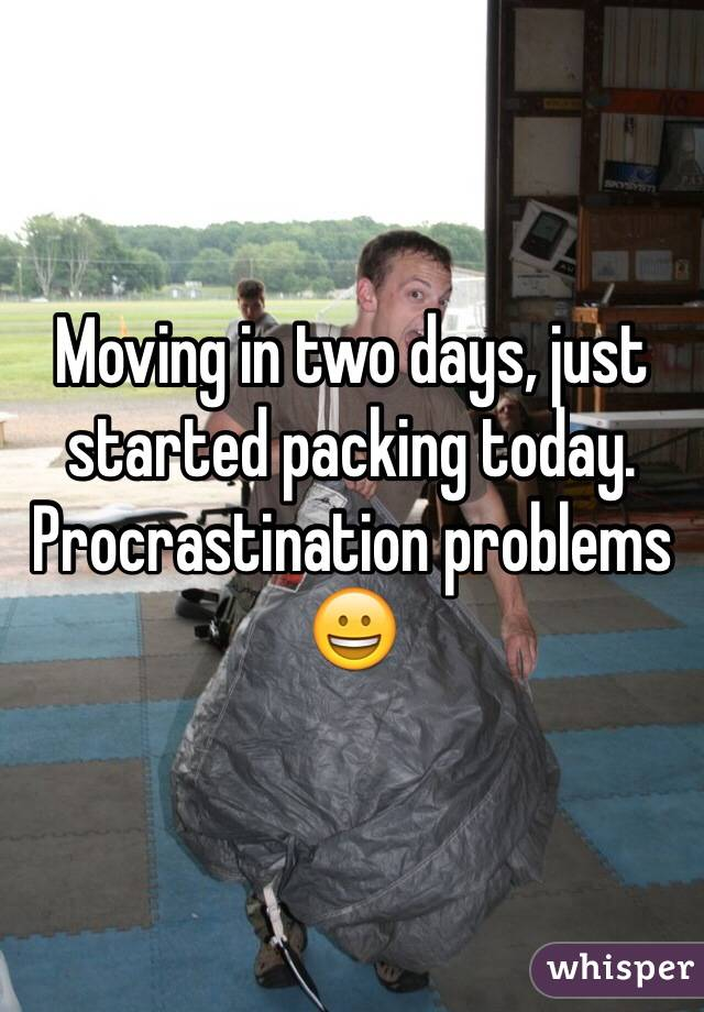 Moving in two days, just started packing today.  Procrastination problems 😀