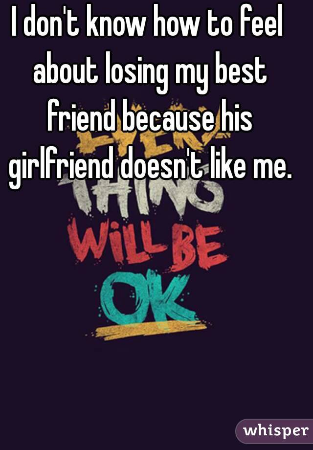 I don't know how to feel about losing my best friend because his girlfriend doesn't like me.