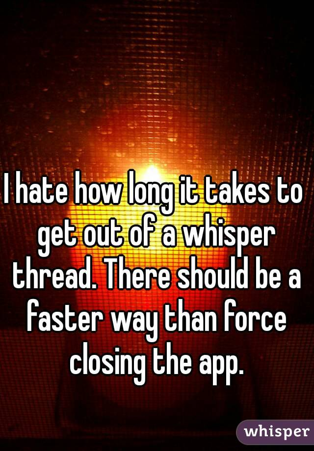 I hate how long it takes to get out of a whisper thread. There should be a faster way than force closing the app.
