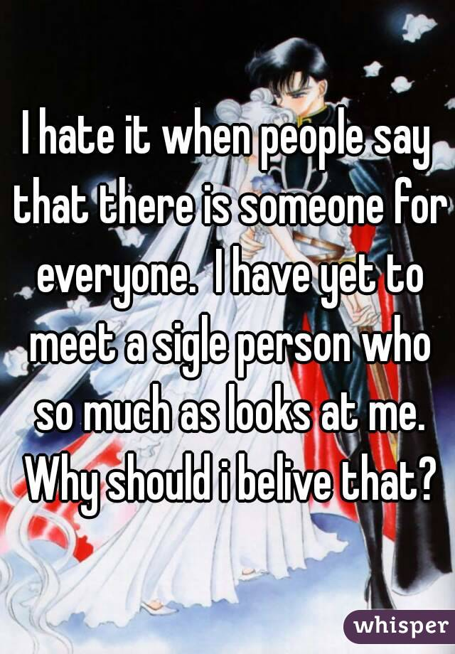 I hate it when people say that there is someone for everyone.  I have yet to meet a sigle person who so much as looks at me. Why should i belive that?