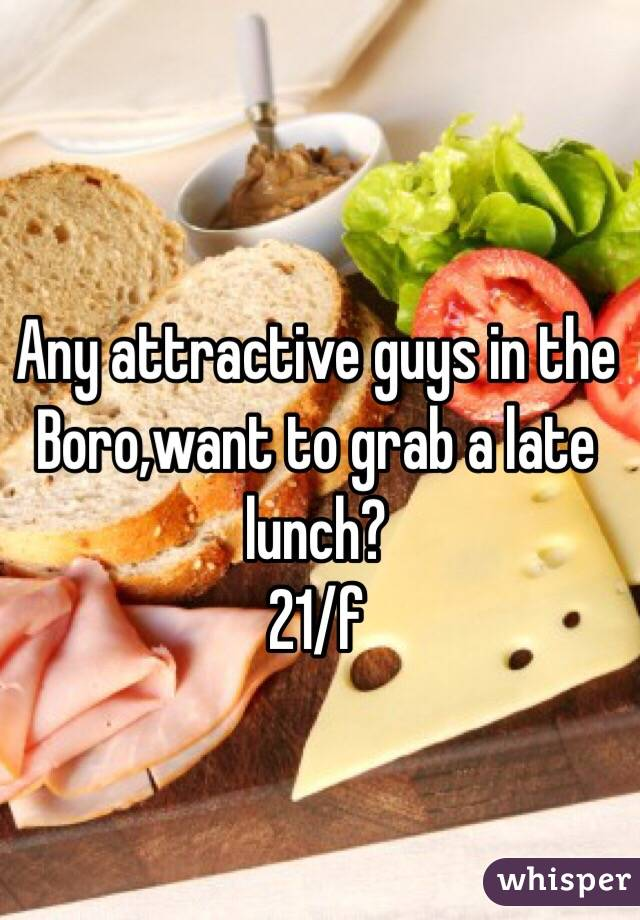 Any attractive guys in the Boro,want to grab a late lunch?  21/f
