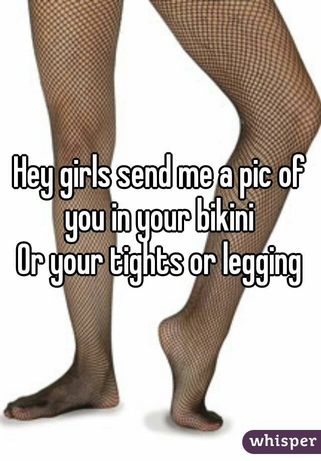 Hey girls send me a pic of you in your bikini  Or your tights or legging