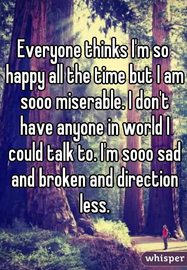 Everyone thinks I'm so happy all the time but I am sooo miserable. I don't have anyone in world I could talk to. I'm sooo sad and broken and direction less.