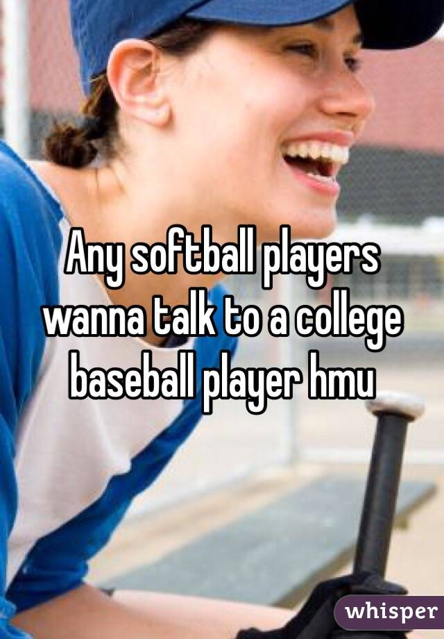 Any softball players wanna talk to a college baseball player hmu