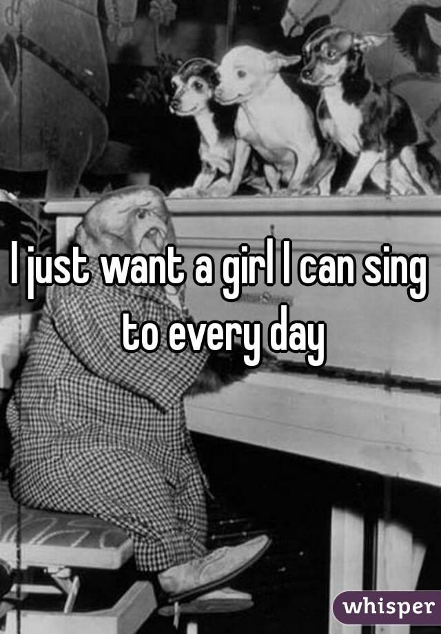 I just want a girl I can sing to every day