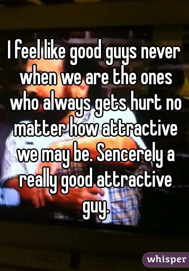 I feel like good guys never when we are the ones who always gets hurt no matter how attractive we may be. Sencerely a really good attractive guy.