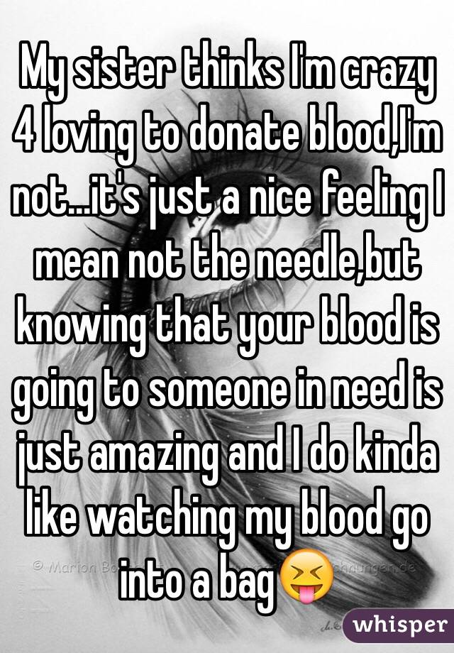 My sister thinks I'm crazy 4 loving to donate blood,I'm not...it's just a nice feeling I mean not the needle,but knowing that your blood is going to someone in need is just amazing and I do kinda like watching my blood go into a bag😝