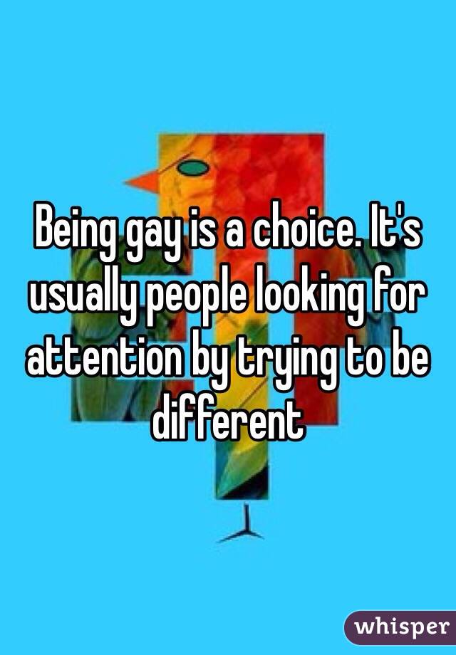 Being gay is a choice. It's usually people looking for attention by trying to be different